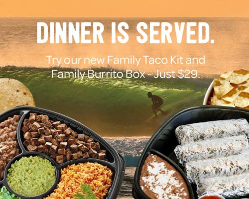 Dinner is Served. Try our new Family Taco Kit and Family Burrito Box for $29.