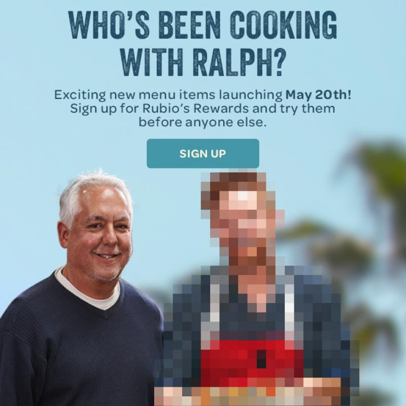 Who's Been Cooking with Ralph?  Exciting new menu items launching May 20th.  Sign up for Rubio's Rewards and try them before anyone else.