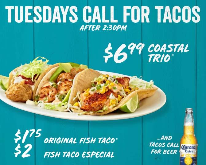 Tuesdays Call For Tacos (after 2:30pm).  $6.99 Coastal Trio, $1.75 Original Fish Taco and $2 Fish Taco Especial