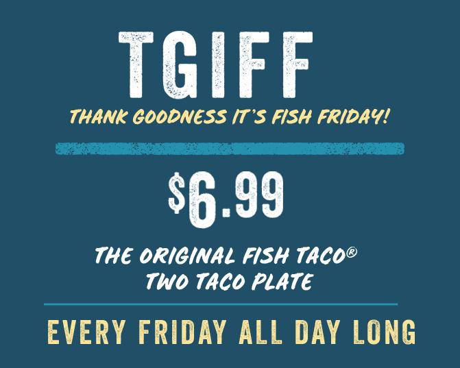 Thank Goodness It's Fish Friday!  $6.99 Original Fish Taco Plate every Friday, all day long..